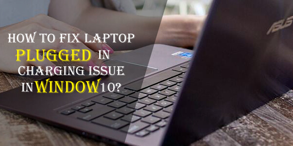 How to Fix Laptop Plugged in Charging Issue in Window 10?
