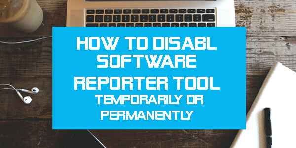 How To Disable Software Reporter Tool- Temporarily or Permanently